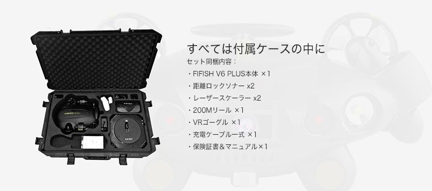 QYSEA FIFISH V6 PLUS_150Mセット | セット同梱内容: ・FIFISH V6 PLUS_150M 本体・ハードケース ・200Mリール ・VRゴーグル ・充電ケーブル一式 ・保険証書&マニュアル。全て付属のケースに収納可能です。
