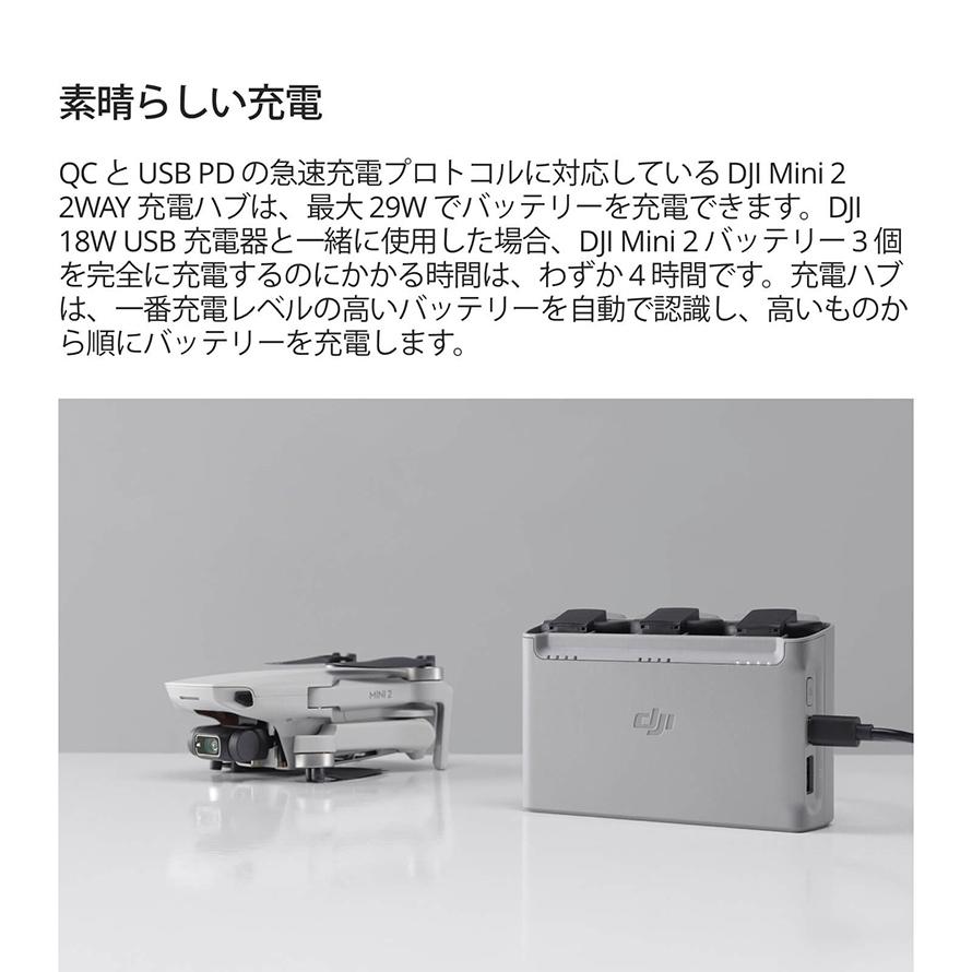 DJI Mini 2 2WAY | 素晴らしい充電 QC と USB PD の急速充電プロトコルに対応している DJI Mini2 2WAY 充電ハブは、最大29Wでバッテリーを充電できます。DJI 18W USB 充電器と一緒に使用した場合、DJI Mini2バッテリー3個 を完全に充電するのにかかる時間は、わずか4時間です。充電ハブ は、一番充電レベルの高いバッテリーを自動で認識し、高いものか ら順にバッテリーを充電します。